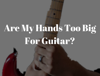 Learn Why No Ones Hands Are Too Big For Guitar!